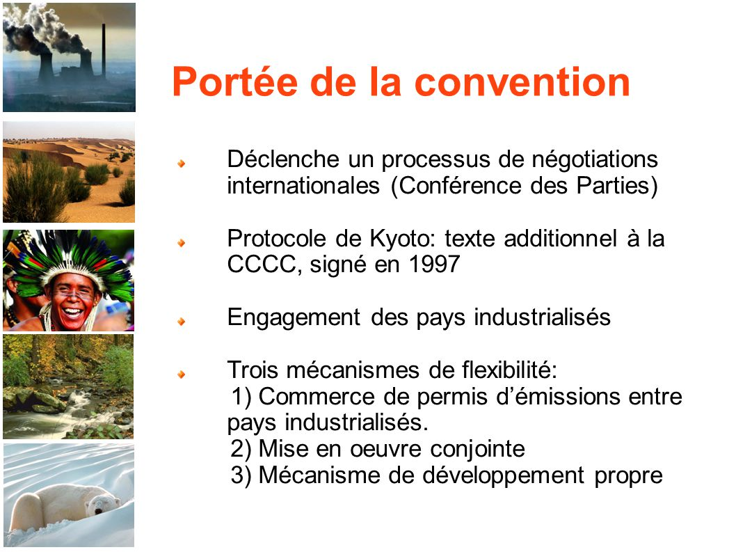 Portée de la convention Déclenche un processus de négotiations internationales (Conférence des Parties) Protocole de Kyoto: texte additionnel à la CCCC, signé en 1997 Engagement des pays industrialisés Trois mécanismes de flexibilité: 1) Commerce de permis démissions entre pays industrialisés.