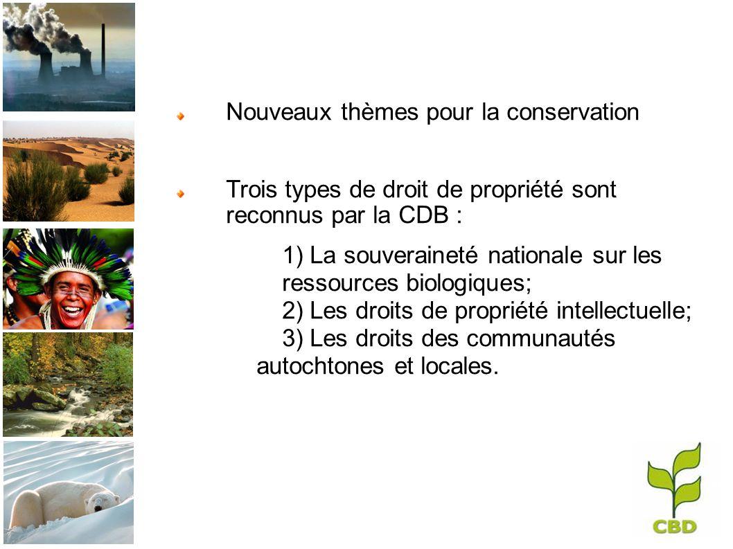 Nouveaux thèmes pour la conservation Trois types de droit de propriété sont reconnus par la CDB : 1) La souveraineté nationale sur les ressources biologiques; 2) Les droits de propriété intellectuelle; 3) Les droits des communautés autochtones et locales.