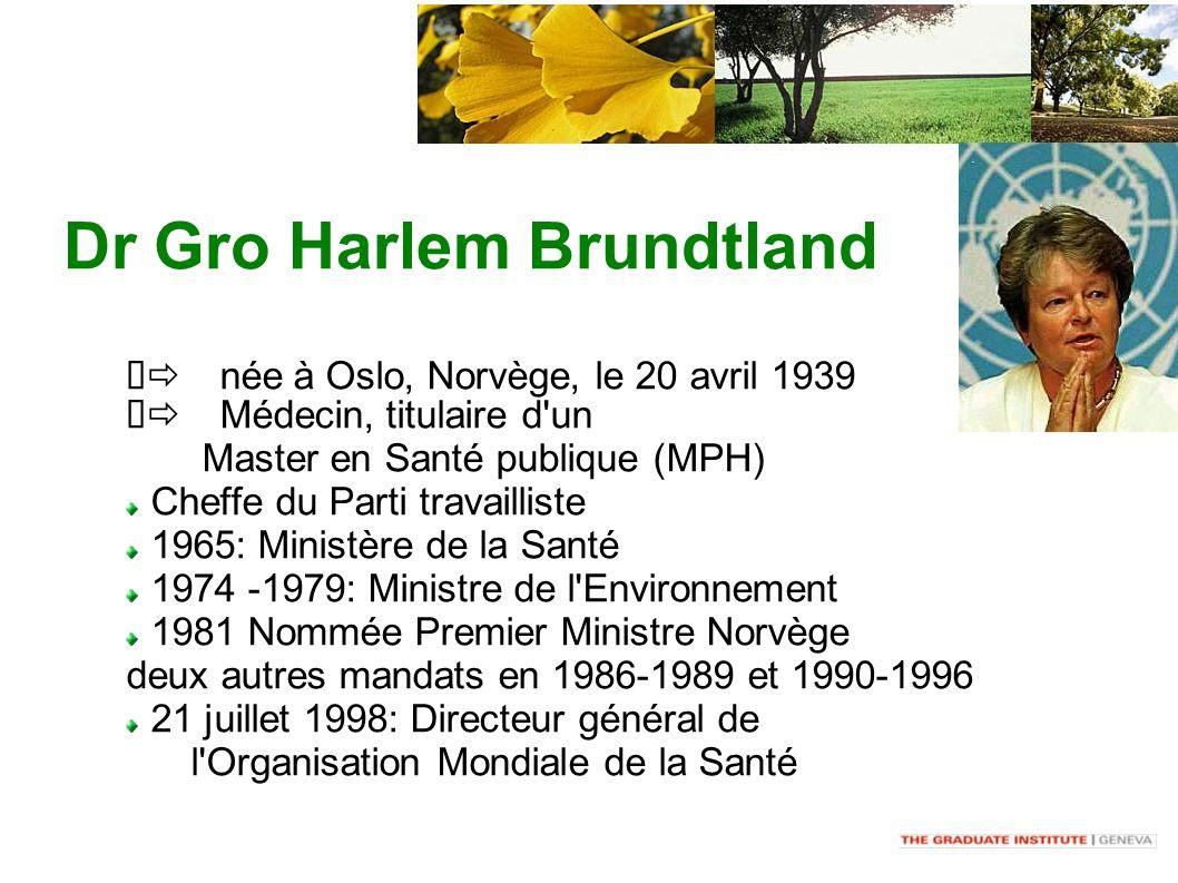 Dr Gro Harlem Brundtland née à Oslo, Norvège, le 20 avril 1939 Médecin, titulaire d un Master en Santé publique (MPH) Cheffe du Parti travailliste 1965: Ministère de la Santé 1974 -1979: Ministre de l Environnement 1981 Nommée Premier Ministre Norvège deux autres mandats en 1986-1989 et 1990-1996 21 juillet 1998: Directeur général de l Organisation Mondiale de la Santé