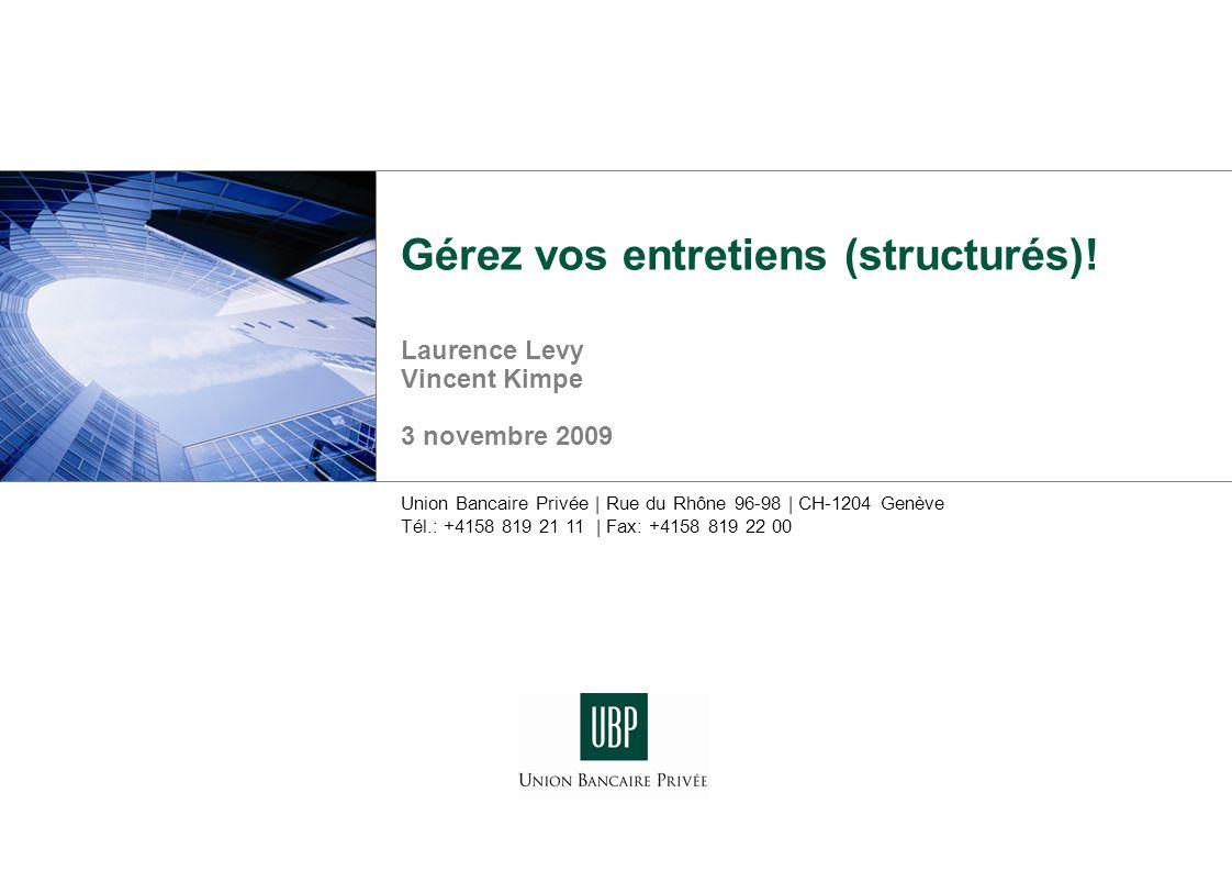 Union Bancaire Privée | Rue du Rhône 96-98 | CH-1204 Genève Tél.: +4158 819 21 11 | Fax: +4158 819 22 00 Gérez vos entretiens (structurés)! Laurence L