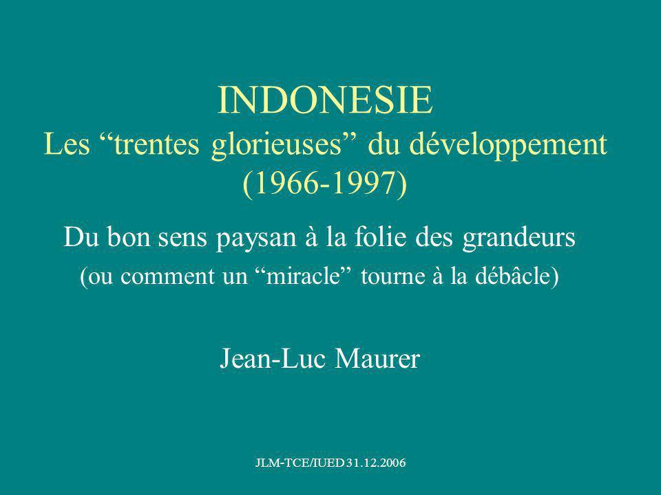 JLM-TCE/IUED 31.12.2006 INDONESIE Les trentes glorieuses du développement (1966-1997) Du bon sens paysan à la folie des grandeurs (ou comment un miracle tourne à la débâcle) Jean-Luc Maurer