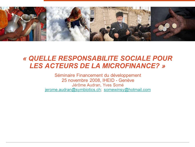 « QUELLE RESPONSABILITE SOCIALE POUR LES ACTEURS DE LA MICROFINANCE? » 1 Séminaire Financement du développement 25 novembre 2008, IHEID - Genève Jérôm