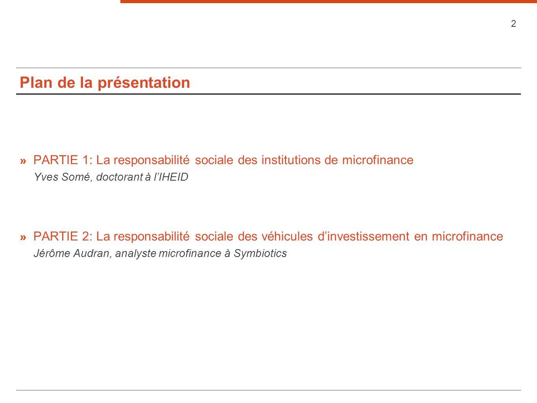Plan de la présentation 2 » PARTIE 1: La responsabilité sociale des institutions de microfinance Yves Somé, doctorant à lIHEID » PARTIE 2: La responsabilité sociale des véhicules dinvestissement en microfinance Jérôme Audran, analyste microfinance à Symbiotics