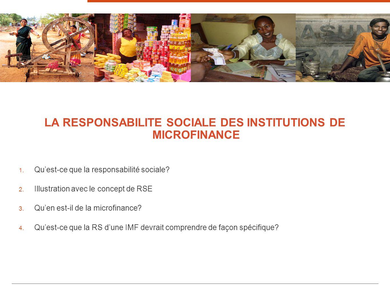 3 LA RESPONSABILITE SOCIALE DES INSTITUTIONS DE MICROFINANCE 1. Quest-ce que la responsabilité sociale? 2. Illustration avec le concept de RSE 3. Quen