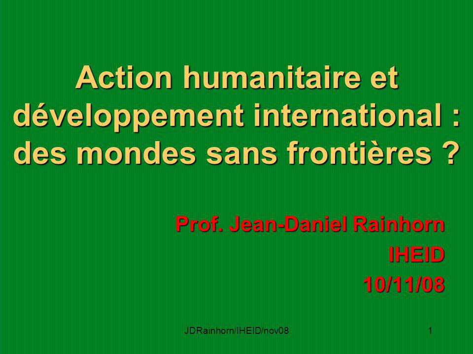 JDRainhorn/IHEID/nov081 Action humanitaire et développement international : des mondes sans frontières ? Prof. Jean-Daniel Rainhorn IHEID10/11/08