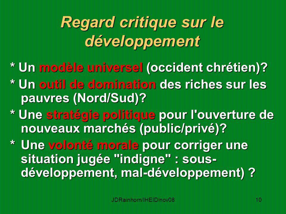 JDRainhorn/IHEID/nov0810 Regard critique sur le développement * Un modèle universel (occident chrétien)? * Un outil de domination des riches sur les p
