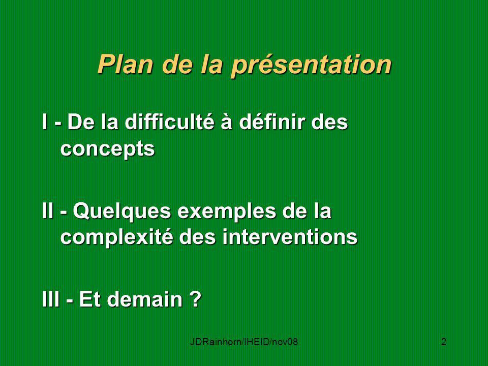 JDRainhorn/IHEID/nov082 Plan de la présentation I - De la difficulté à définir des concepts II - Quelques exemples de la complexité des interventions