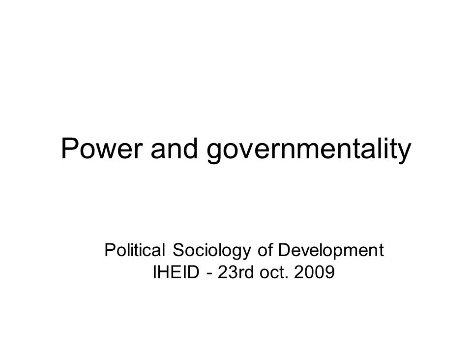 Power and governmentality Political Sociology of Development IHEID - 23rd oct. 2009