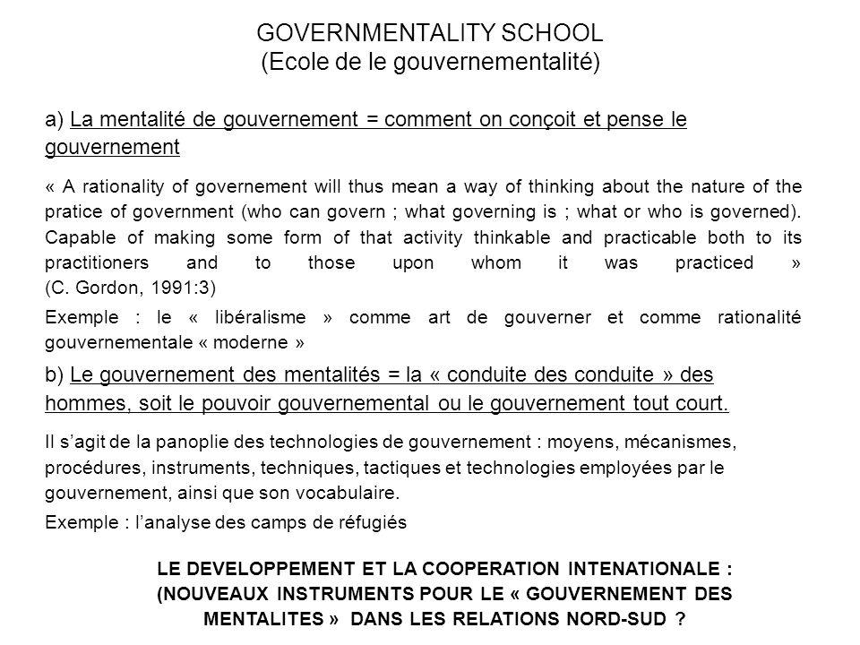 GOVERNMENTALITY SCHOOL (Ecole de le gouvernementalité) a) La mentalité de gouvernement = comment on conçoit et pense le gouvernement « A rationality o