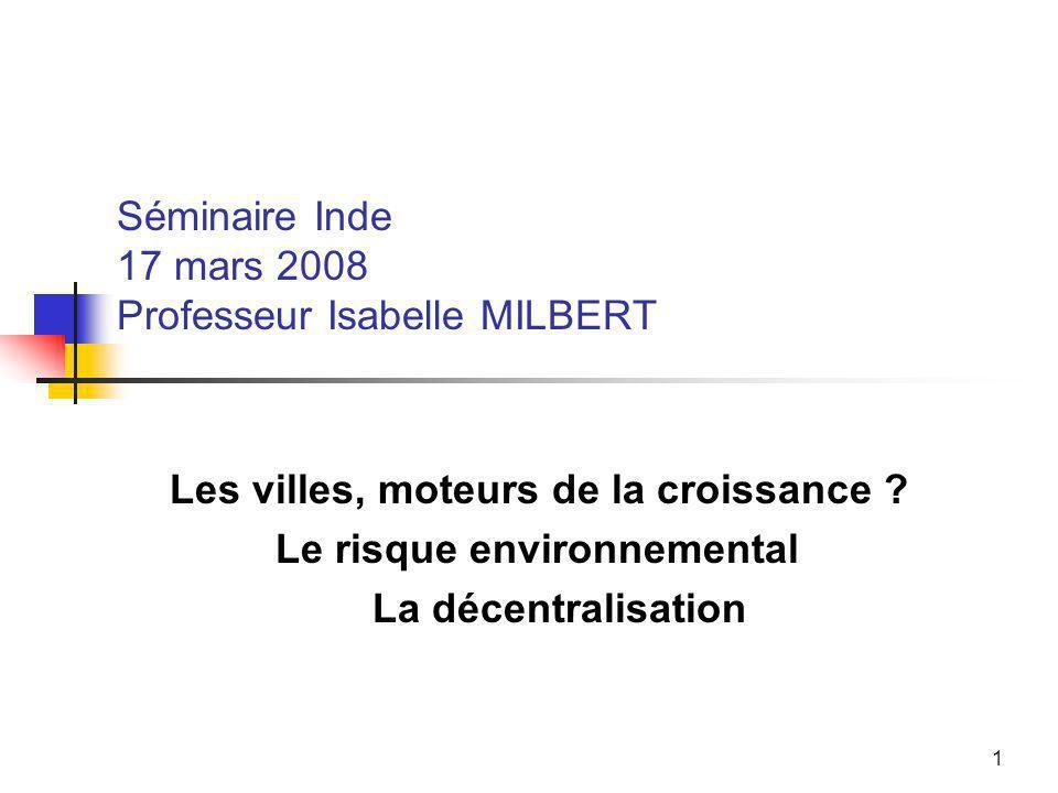 1 Séminaire Inde 17 mars 2008 Professeur Isabelle MILBERT Les villes, moteurs de la croissance ? Le risque environnemental La décentralisation