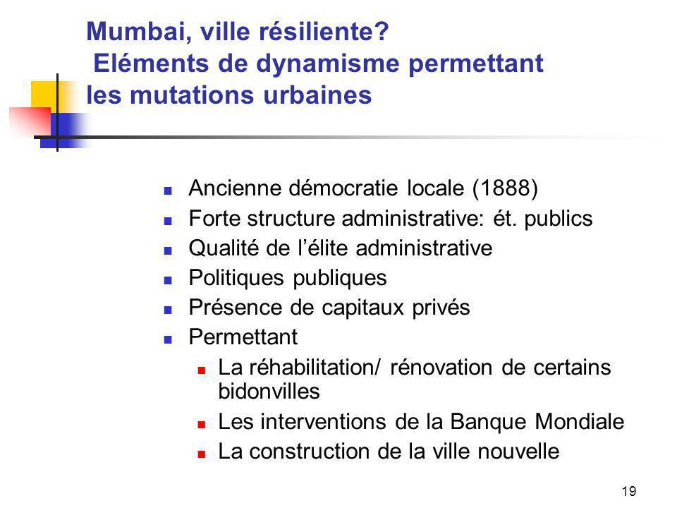 19 Mumbai, ville résiliente? Eléments de dynamisme permettant les mutations urbaines Ancienne démocratie locale (1888) Forte structure administrative: