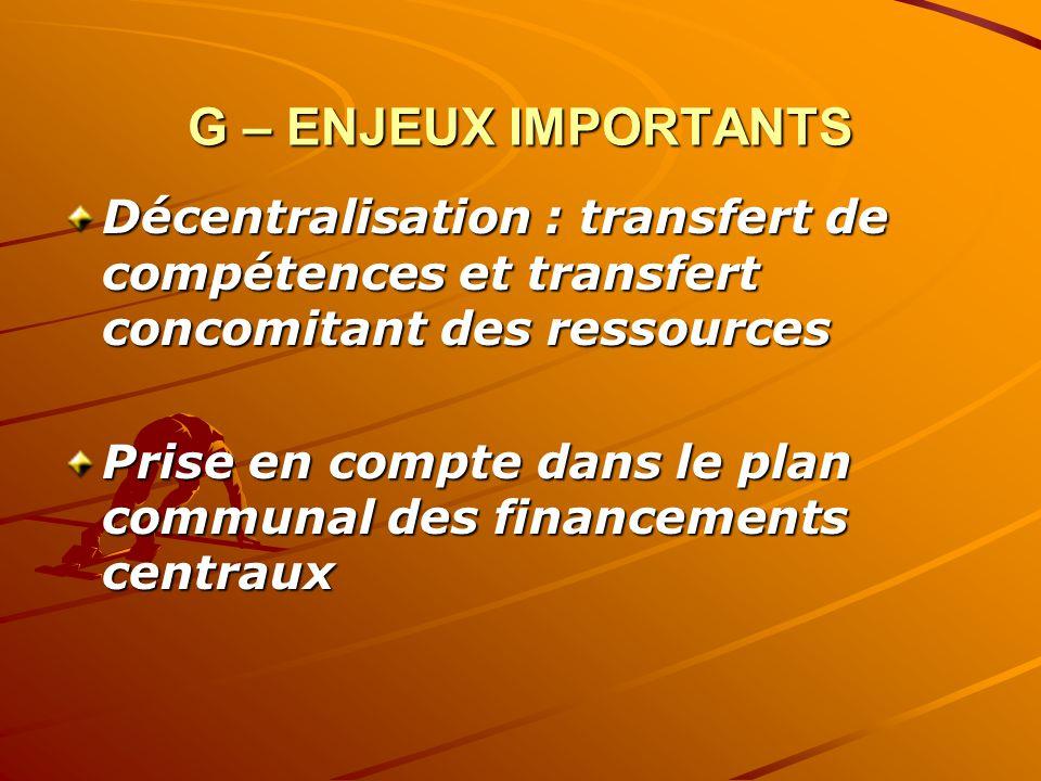 G – ENJEUX IMPORTANTS Décentralisation : transfert de compétences et transfert concomitant des ressources Prise en compte dans le plan communal des financements centraux