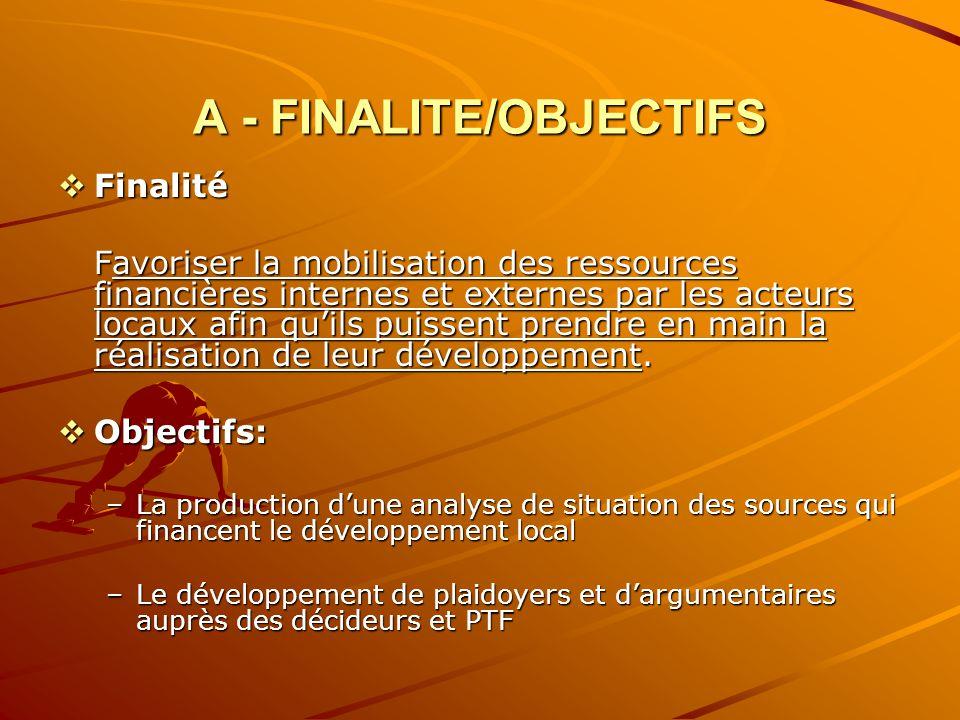 A - FINALITE/OBJECTIFS Finalité Finalité Favoriser la mobilisation des ressources financières internes et externes par les acteurs locaux afin quils puissent prendre en main la réalisation de leur développement.