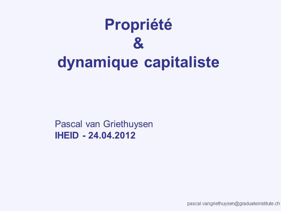pascal.vangriethuysen@graduateinstitute.ch Propriété & dynamique capitaliste Pascal van Griethuysen IHEID - 24.04.2012