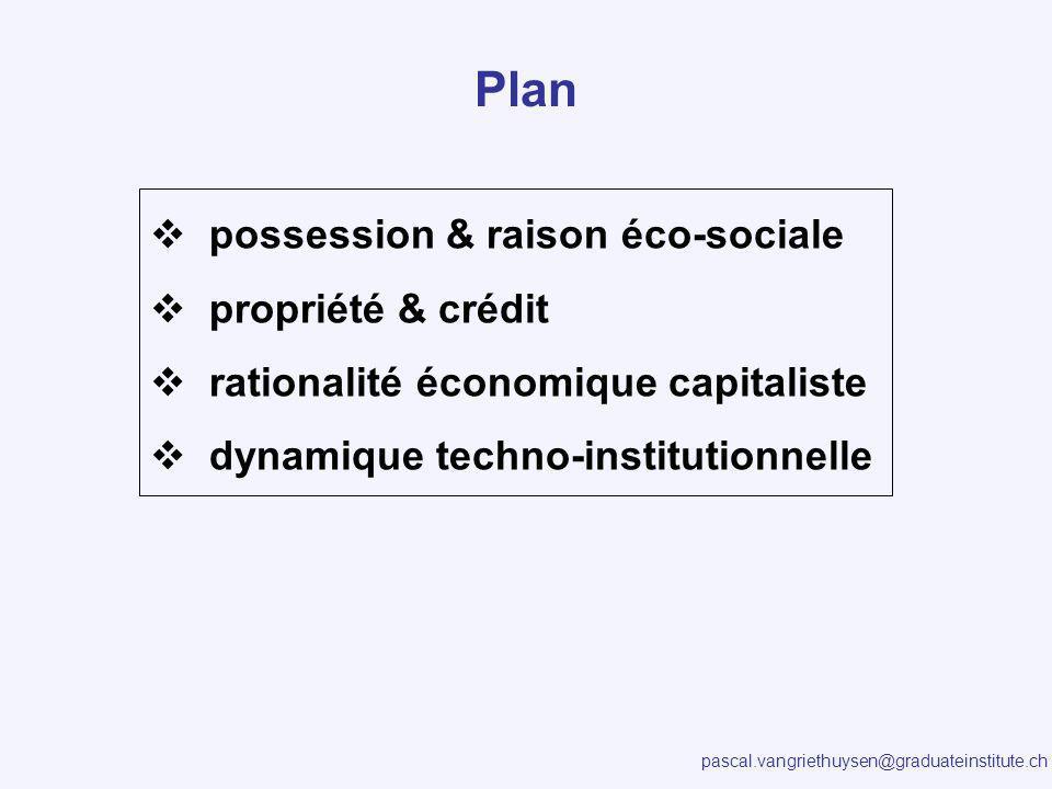 pascal.vangriethuysen@graduateinstitute.ch Plan possession & raison éco-sociale propriété & crédit rationalité économique capitaliste dynamique techno-institutionnelle
