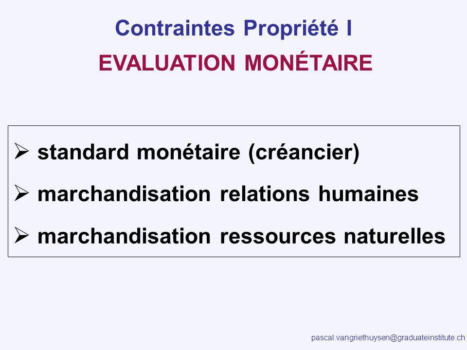 pascal.vangriethuysen@graduateinstitute.ch EVALUATION MONÉTAIRE standard monétaire (créancier) marchandisation relations humaines marchandisation ressources naturelles Contraintes Propriété I