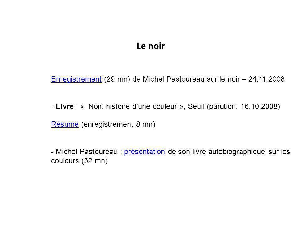 Le noir EnregistrementEnregistrement (29 mn) de Michel Pastoureau sur le noir – 24.11.2008 - Livre : « Noir, histoire dune couleur », Seuil (parution: