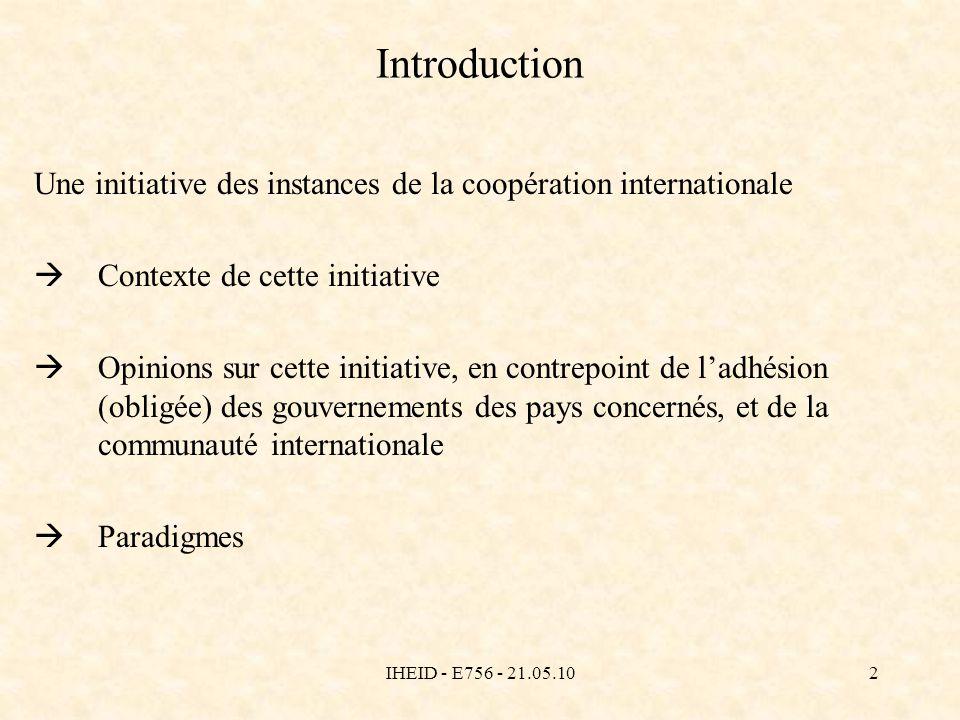 IHEID - E756 - 21.05.103 Introduction An 2000 BM - document de référence: Rapport sur le développement dans le monde: Combattre la pauvreté (confession des erreurs/limites et manifeste par lequel la BM se démarque des PAS) FMI - Facilité pour la Réduction de la Pauvreté et la Croissance (FRPC) lien prêts & LCP ONU - Sommet du Millénaire, lONU endorse les OMD (FRPC: 0,5% / an, 10 ans, différé de 5 ans)