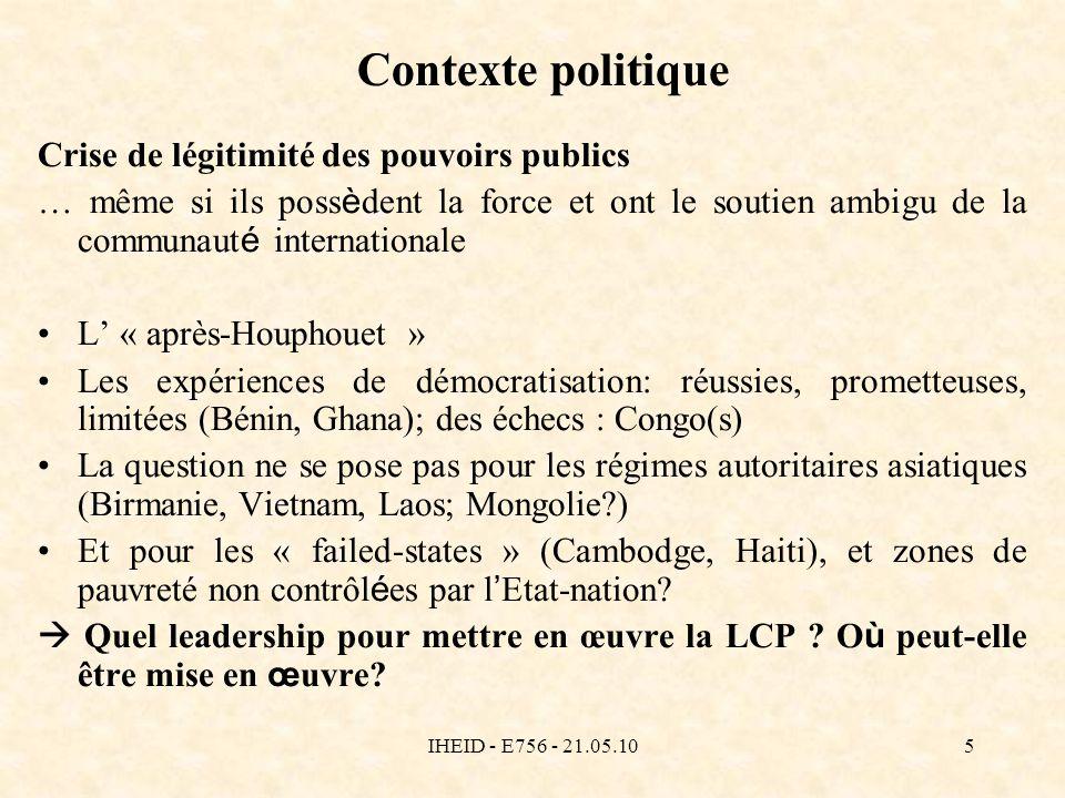 IHEID - E756 - 21.05.105 Contexte politique Crise de légitimité des pouvoirs publics … même si ils poss è dent la force et ont le soutien ambigu de la communaut é internationale L « après-Houphouet » Les expériences de démocratisation: réussies, prometteuses, limitées (Bénin, Ghana); des échecs : Congo(s) La question ne se pose pas pour les régimes autoritaires asiatiques (Birmanie, Vietnam, Laos; Mongolie ) Et pour les « failed-states » (Cambodge, Haiti), et zones de pauvreté non contrôl é es par l Etat-nation.