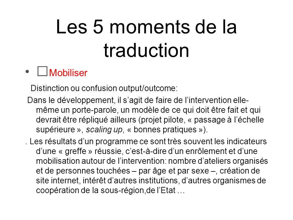 Les 5 moments de la traduction Mobiliser Distinction ou confusion output/outcome: Dans le développement, il sagit de faire de lintervention elle- même
