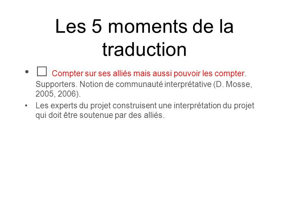 Les 5 moments de la traduction Compter sur ses alliés mais aussi pouvoir les compter. Supporters. Notion de communauté interprétative (D. Mosse, 2005,