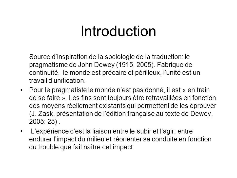 Introduction Source dinspiration de la sociologie de la traduction: le pragmatisme de John Dewey (1915, 2005). Fabrique de continuité, le monde est pr
