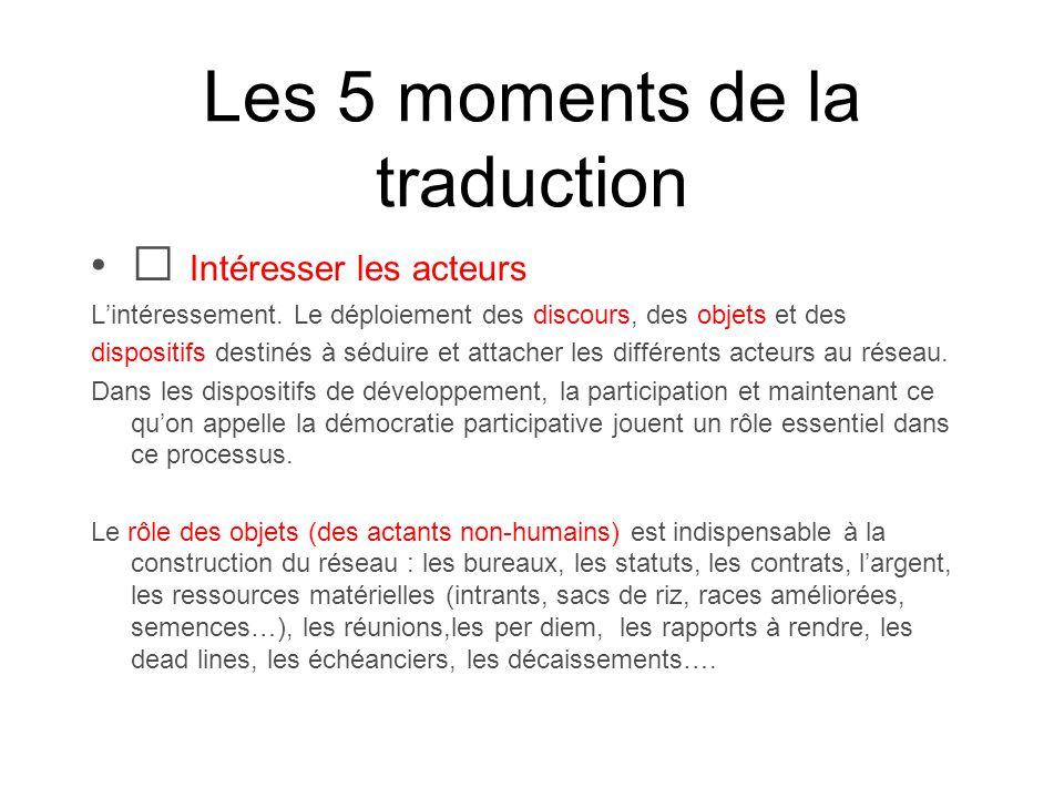 Les 5 moments de la traduction Intéresser les acteurs Lintéressement. Le déploiement des discours, des objets et des dispositifs destinés à séduire et
