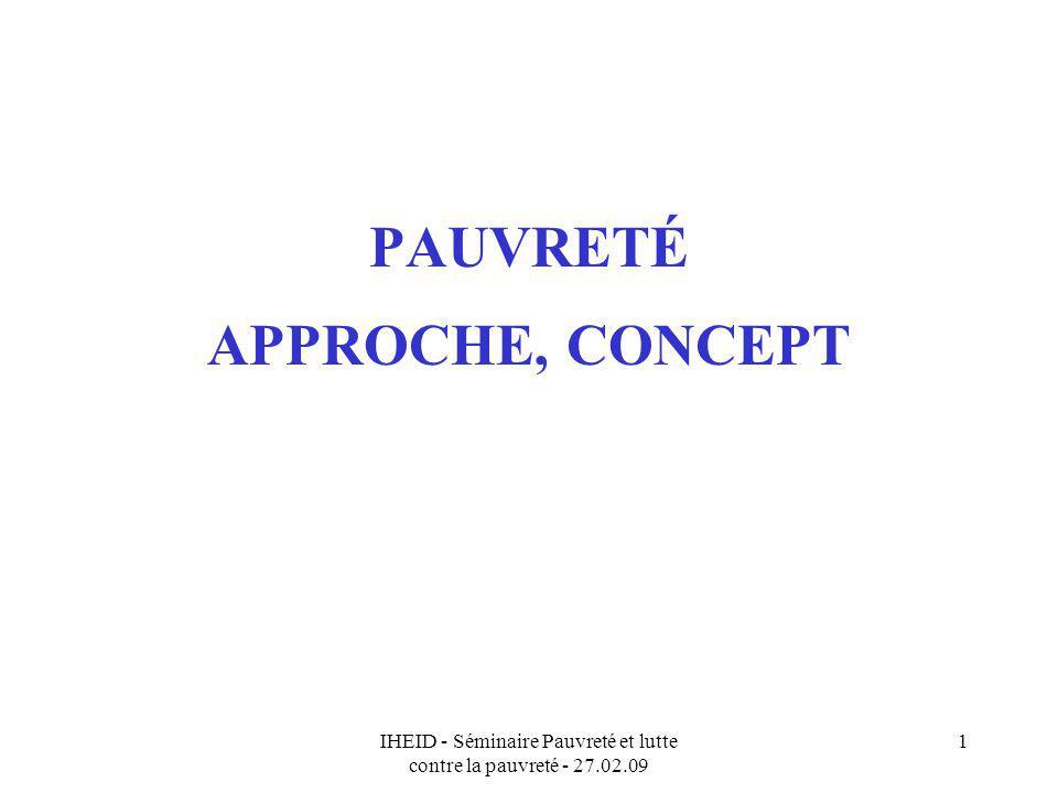 IHEID - Séminaire Pauvreté et lutte contre la pauvreté - 27.02.09 2 Introduction Point de départ : la pauvreté dans les CSLP Objectif : cadre danalyse de la pauvreté (différent de la mesurer) … –Cest quoi « être pauvre » .