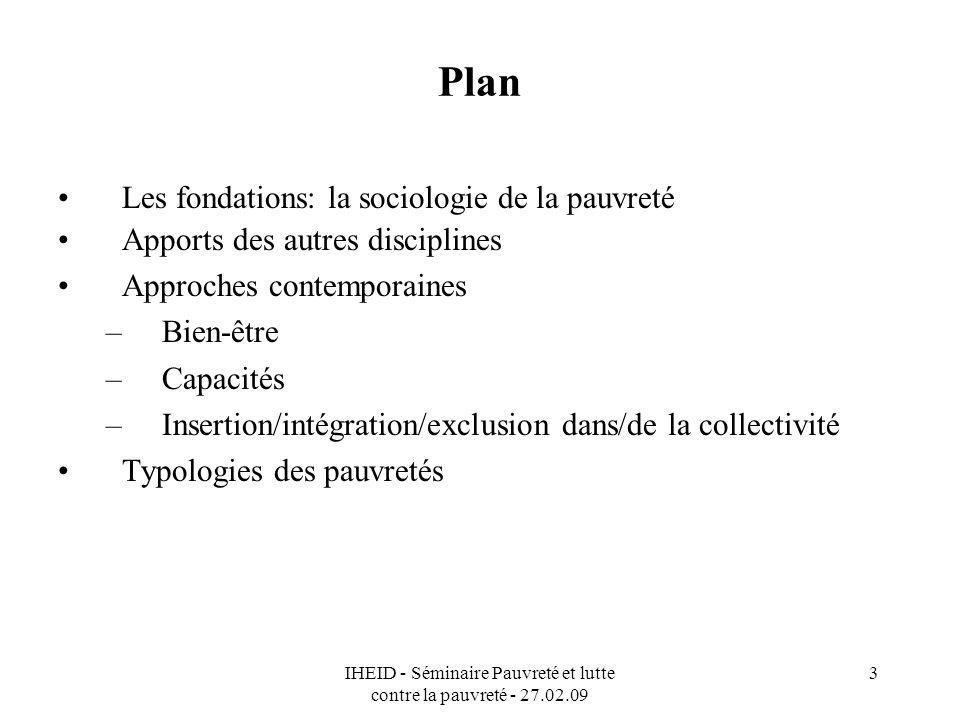 IHEID - Séminaire Pauvreté et lutte contre la pauvreté - 27.02.09 3 Plan Les fondations: la sociologie de la pauvreté Apports des autres disciplines A