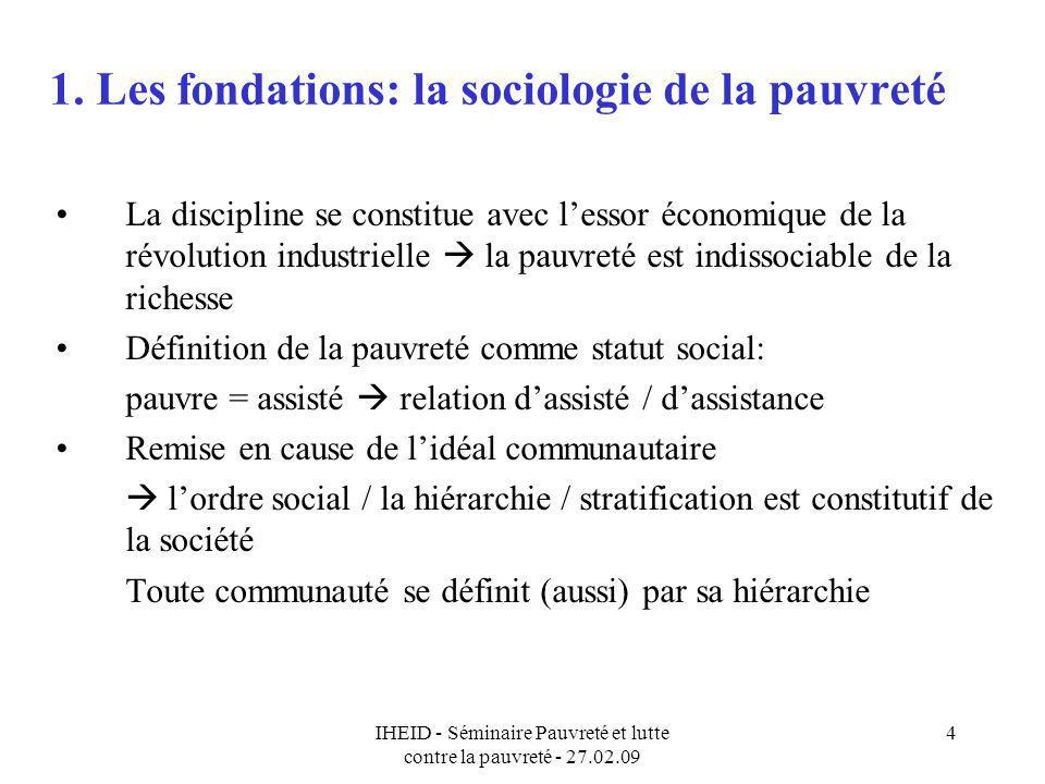 IHEID - Séminaire Pauvreté et lutte contre la pauvreté - 27.02.09 4 1. Les fondations: la sociologie de la pauvreté La discipline se constitue avec le