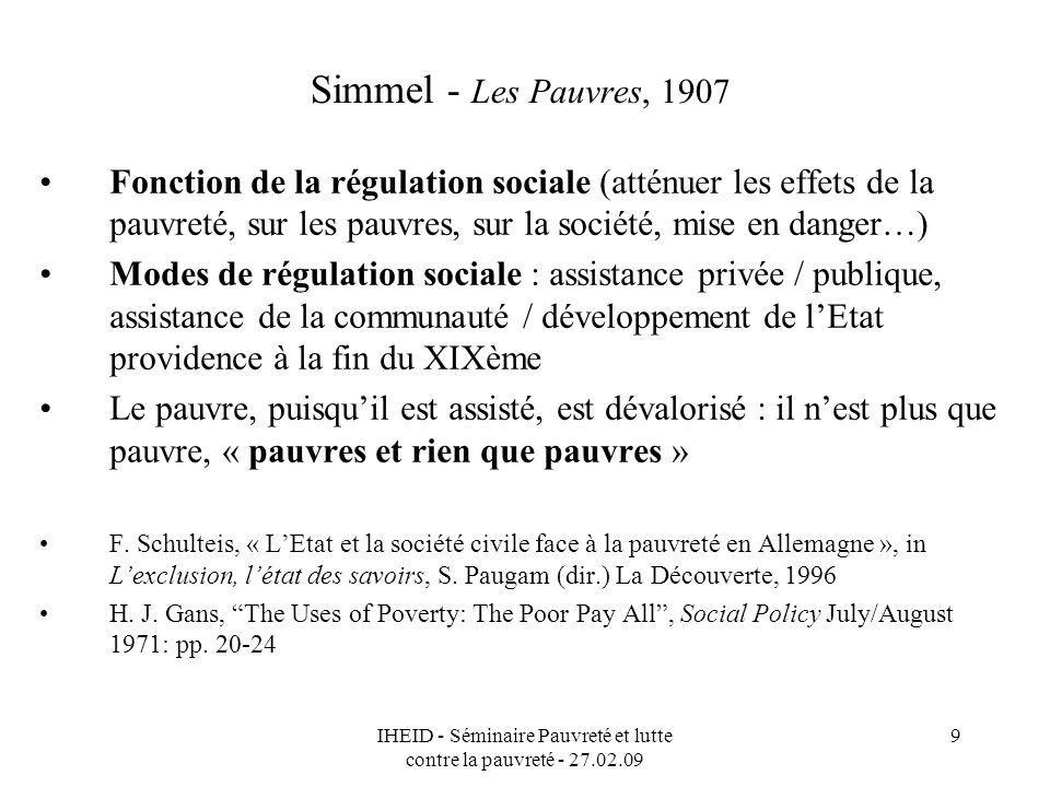 IHEID - Séminaire Pauvreté et lutte contre la pauvreté - 27.02.09 9 Simmel - Les Pauvres, 1907 Fonction de la régulation sociale (atténuer les effets