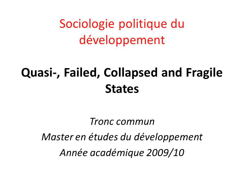 Tronc commun Master en études du développement Année académique 2009/10 Sociologie politique du développement Quasi-, Failed, Collapsed and Fragile States