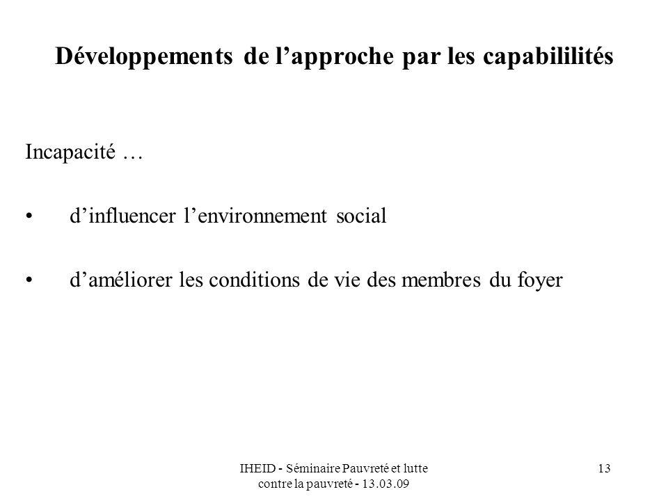 IHEID - Séminaire Pauvreté et lutte contre la pauvreté - 13.03.09 13 Développements de lapproche par les capabililités Incapacité … dinfluencer lenvironnement social daméliorer les conditions de vie des membres du foyer