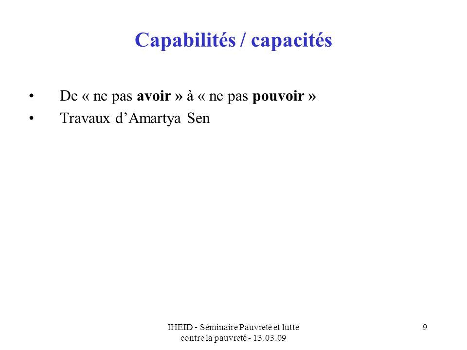 IHEID - Séminaire Pauvreté et lutte contre la pauvreté - 13.03.09 9 Capabilités / capacités De « ne pas avoir » à « ne pas pouvoir » Travaux dAmartya Sen
