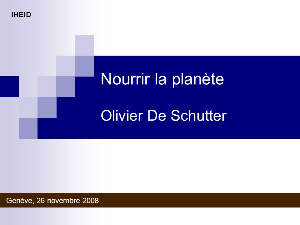 Nourrir la planète Olivier De Schutter Genève, 26 novembre 2008 IHEID