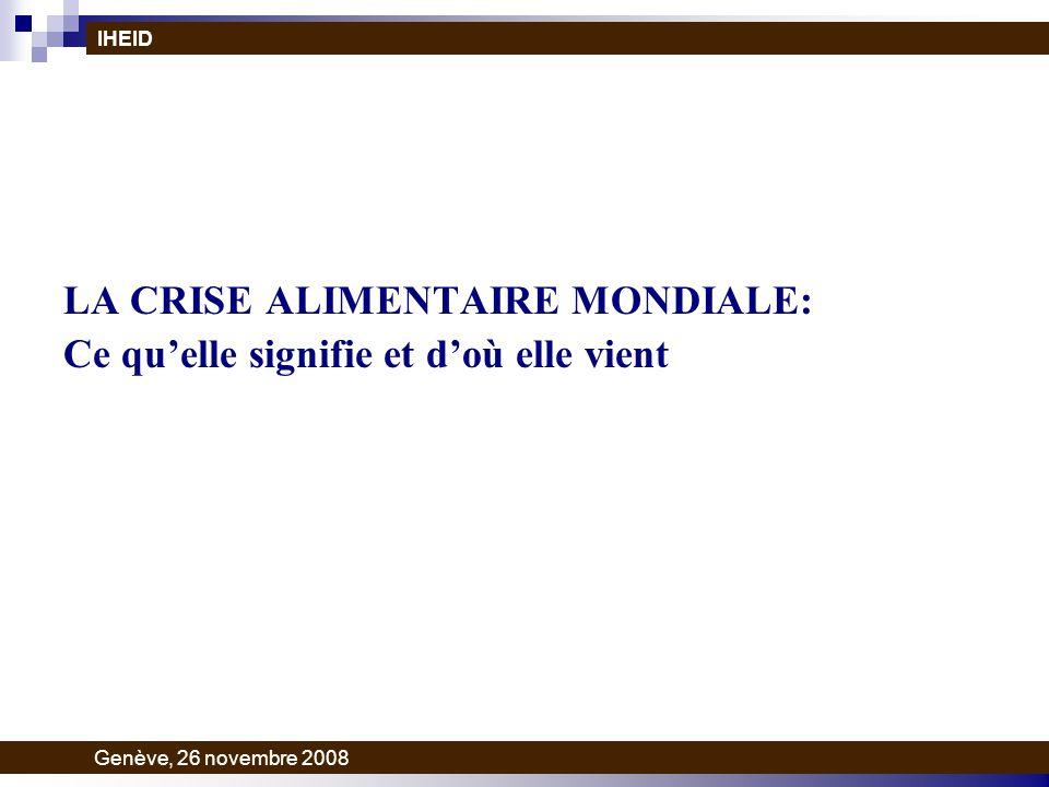 LA CRISE ALIMENTAIRE MONDIALE: Ce quelle signifie et doù elle vient IHEID Genève, 26 novembre 2008