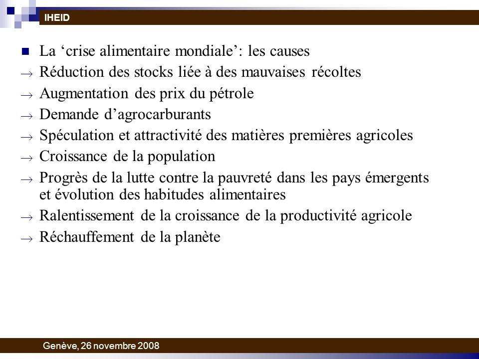 La crise alimentaire mondiale: les causes Réduction des stocks liée à des mauvaises récoltes Augmentation des prix du pétrole Demande dagrocarburants Spéculation et attractivité des matières premières agricoles Croissance de la population Progrès de la lutte contre la pauvreté dans les pays émergents et évolution des habitudes alimentaires Ralentissement de la croissance de la productivité agricole Réchauffement de la planète IHEID Genève, 26 novembre 2008