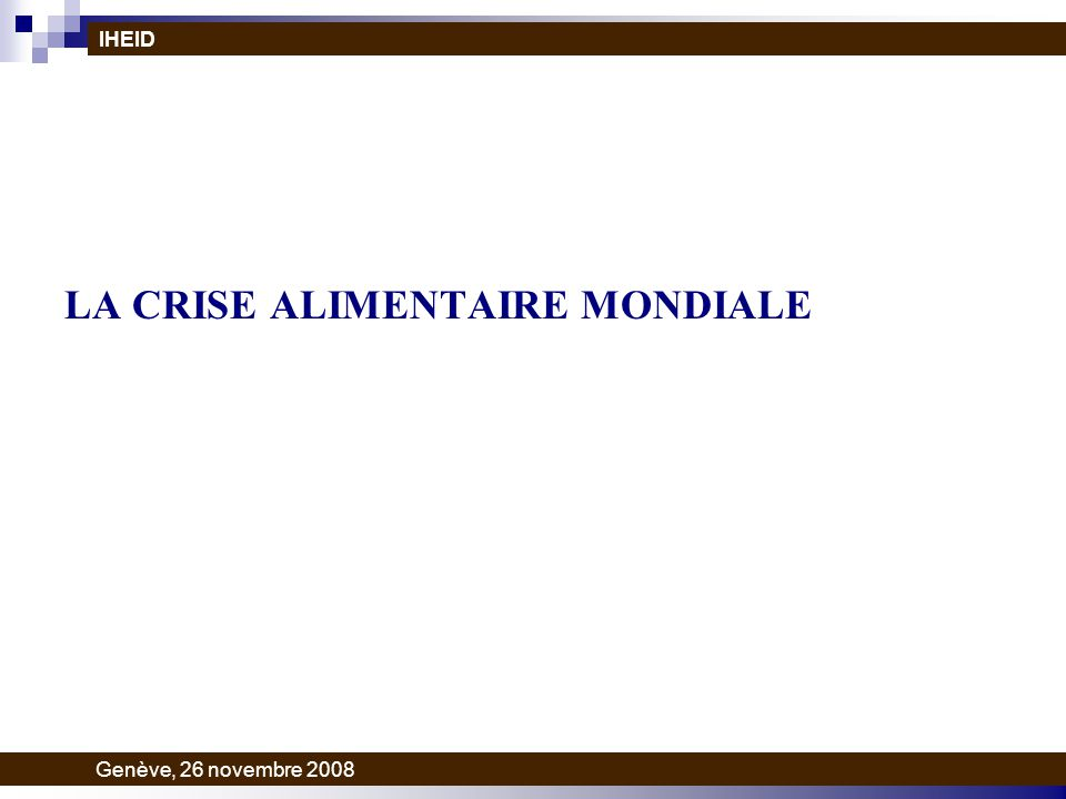 LA CRISE ALIMENTAIRE MONDIALE IHEID Genève, 26 novembre 2008