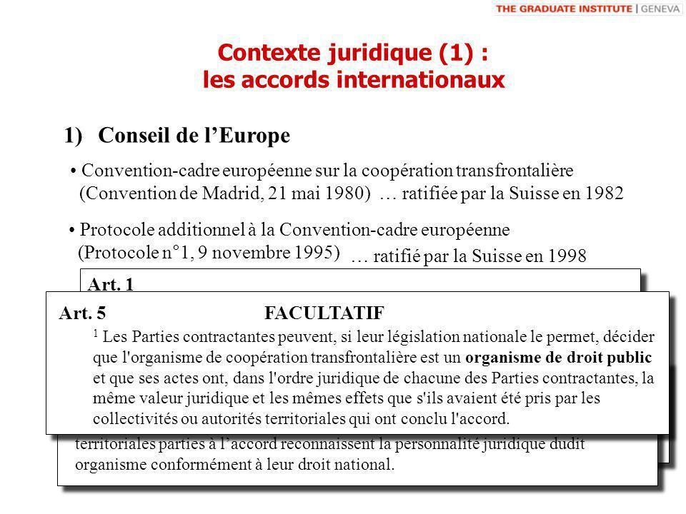 1)Conseil de lEurope Convention-cadre européenne sur la coopération transfrontalière (Convention de Madrid, 21 mai 1980) … ratifiée par la Suisse en 1982 Protocole additionnel à la Convention-cadre européenne (Protocole n°1, 9 novembre 1995) Art.