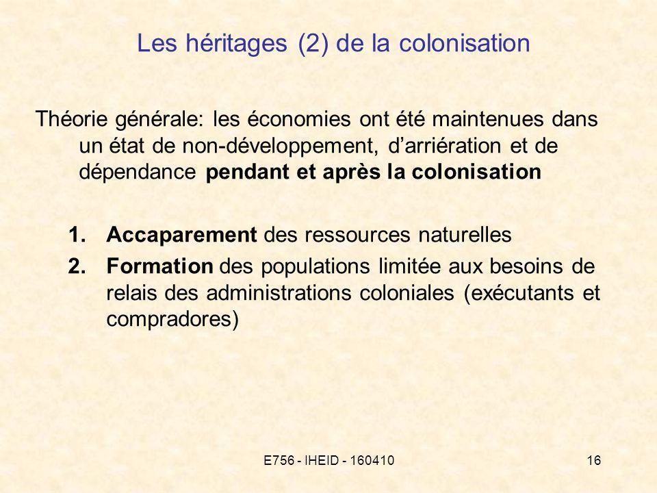 E756 - IHEID - 16041016 Les héritages (2) de la colonisation Théorie générale: les économies ont été maintenues dans un état de non-développement, darriération et de dépendance pendant et après la colonisation 1.Accaparement des ressources naturelles 2.Formation des populations limitée aux besoins de relais des administrations coloniales (exécutants et compradores)