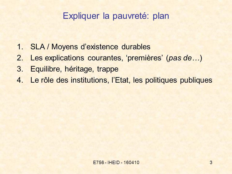 E756 - IHEID - 1604103 Expliquer la pauvreté: plan 1.SLA / Moyens dexistence durables 2.Les explications courantes, premières (pas de…) 3.Equilibre, héritage, trappe 4.Le rôle des institutions, lEtat, les politiques publiques