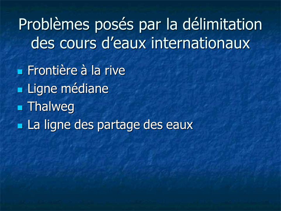 Problèmes posés par la délimitation des cours deaux internationaux Frontière à la rive Frontière à la rive Ligne médiane Ligne médiane Thalweg Thalweg La ligne des partage des eaux La ligne des partage des eaux
