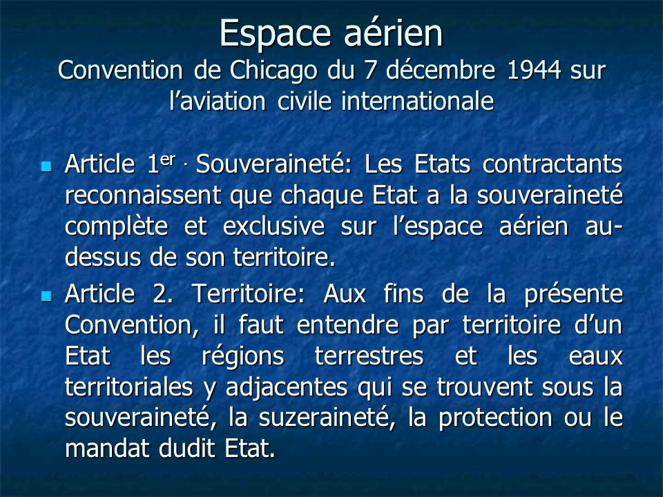 Espace aérien Convention de Chicago du 7 décembre 1944 sur laviation civile internationale Article 1 er. Souveraineté: Les Etats contractants reconnai