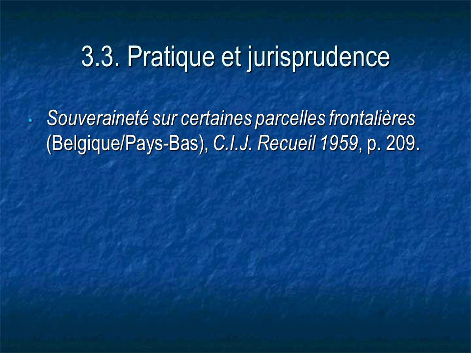 3.3. Pratique et jurisprudence Souveraineté sur certaines parcelles frontalières (Belgique/Pays-Bas), C.I.J. Recueil 1959, p. 209. Souveraineté sur ce