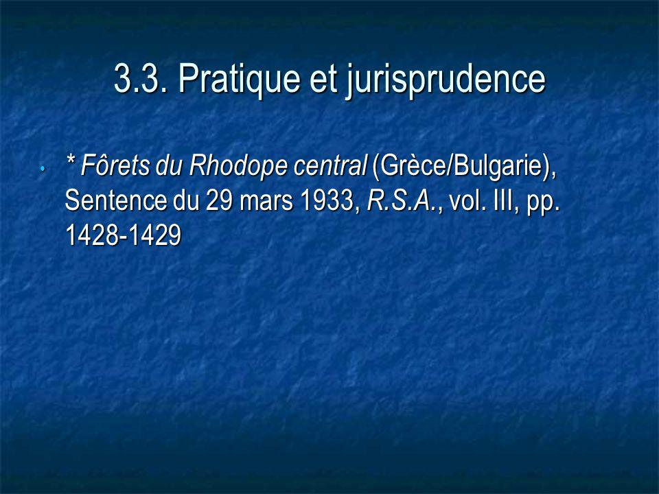 3.3. Pratique et jurisprudence * Fôrets du Rhodope central (Grèce/Bulgarie), Sentence du 29 mars 1933, R.S.A., vol. III, pp. 1428-1429 * Fôrets du Rho