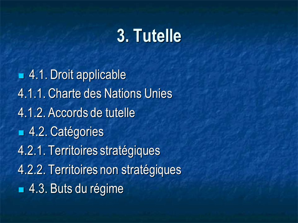 3. Tutelle 4.1. Droit applicable 4.1. Droit applicable 4.1.1. Charte des Nations Unies 4.1.2. Accords de tutelle 4.2. Catégories 4.2. Catégories 4.2.1