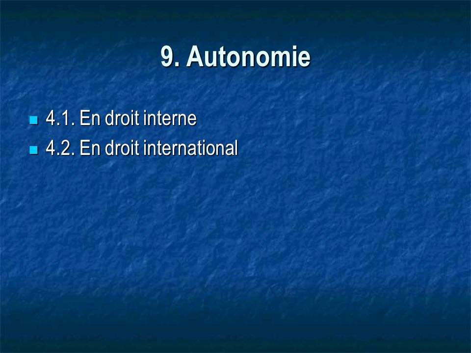 9. Autonomie 4.1. En droit interne 4.1. En droit interne 4.2. En droit international 4.2. En droit international