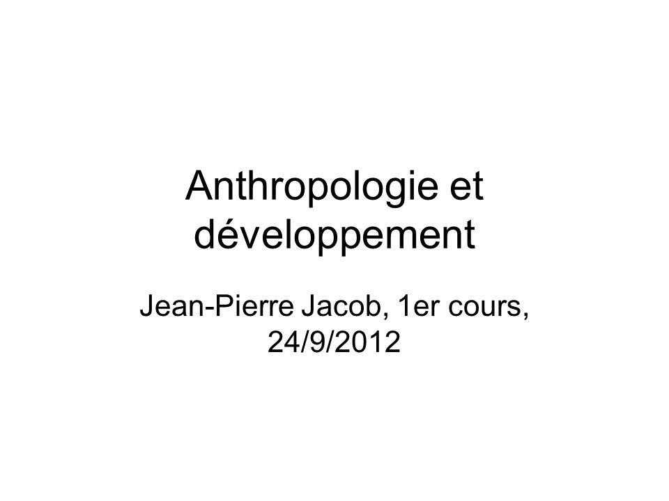 Anthropologie et développement Jean-Pierre Jacob, 1er cours, 24/9/2012