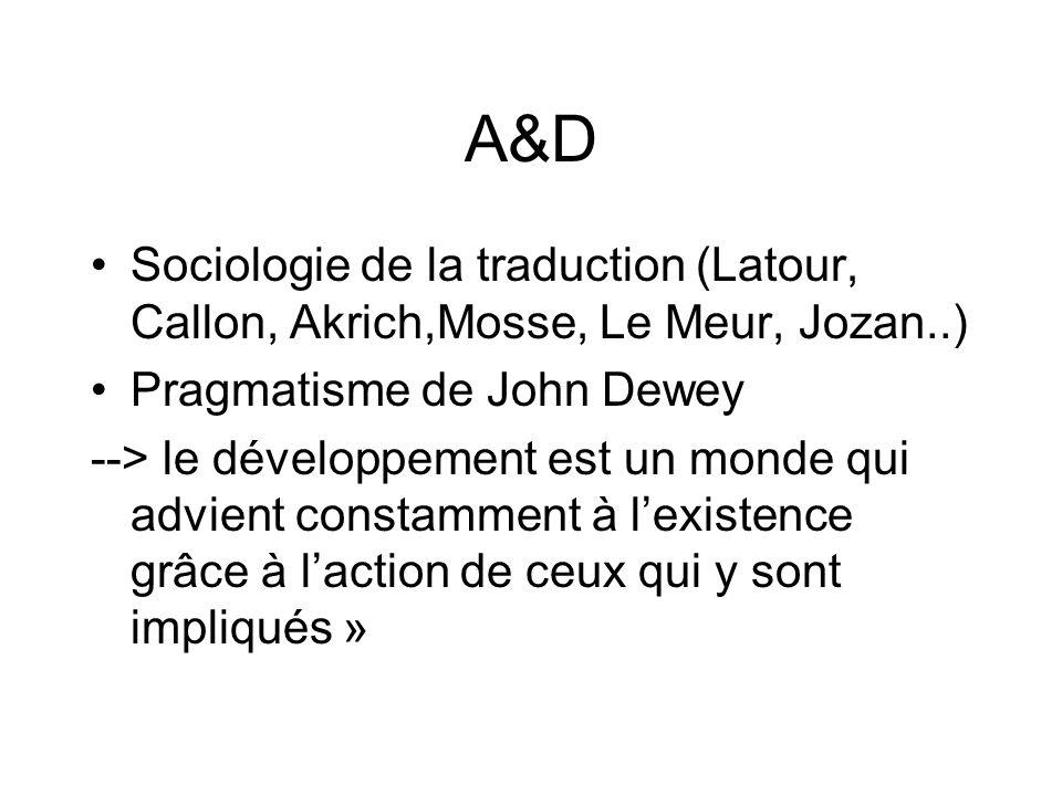A&D Sociologie de la traduction (Latour, Callon, Akrich,Mosse, Le Meur, Jozan..) Pragmatisme de John Dewey --> le développement est un monde qui advient constamment à lexistence grâce à laction de ceux qui y sont impliqués »