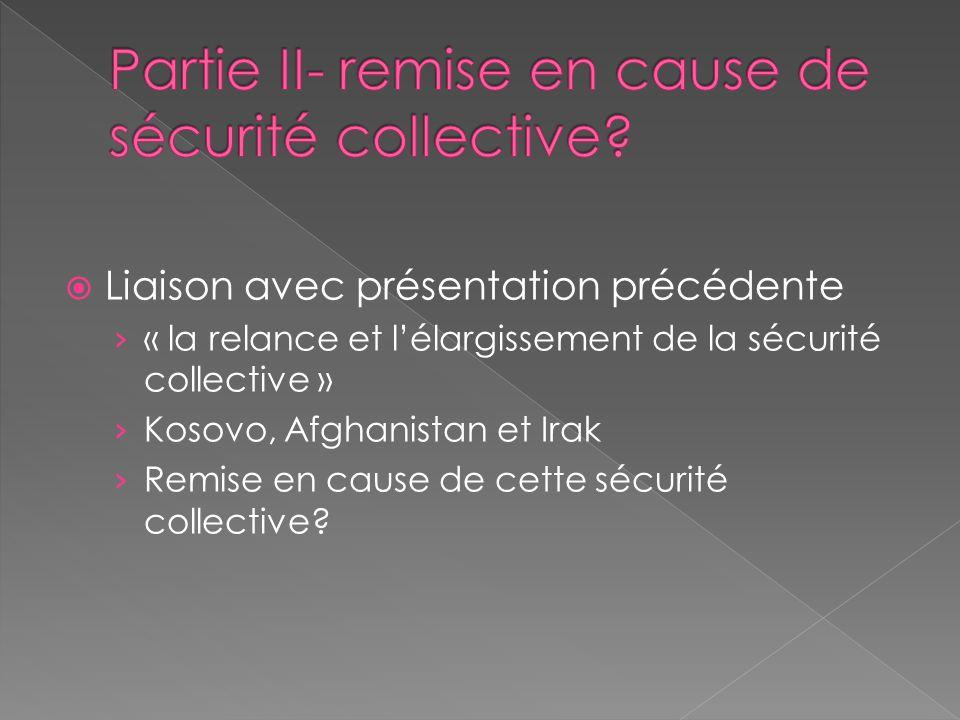 Liaison avec présentation précédente « la relance et lélargissement de la sécurité collective » Kosovo, Afghanistan et Irak Remise en cause de cette s